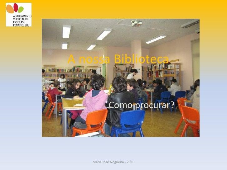 A nossa Biblioteca                Como procurar?         Maria José Nogueira - 2010