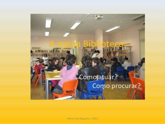 A nossa Biblioteca              Como atuar?                 Como procurar?    Maria José Nogueira - 2012