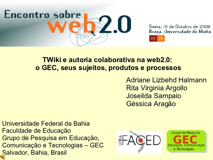 Adriane Lizbehd Halmann Rita Virginia Argollo Joseilda Sampaio Géssica Aragão TWiki e autoria colaborativa na web2.0: o GE...