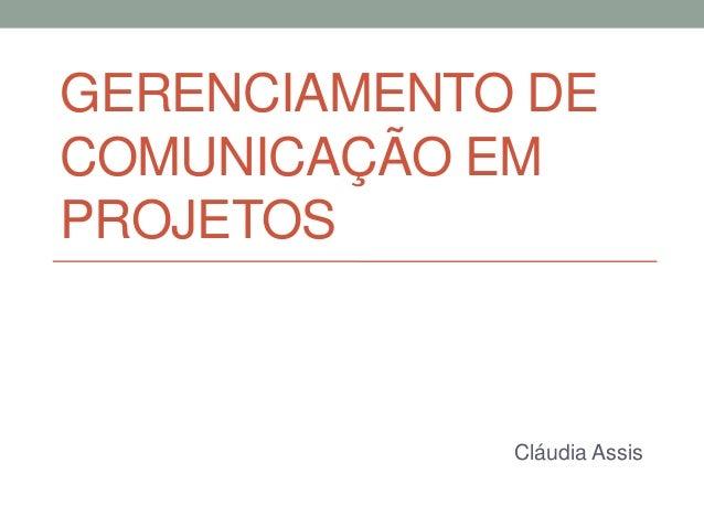 GERENCIAMENTO DE COMUNICAÇÃO EM PROJETOS Cláudia Assis