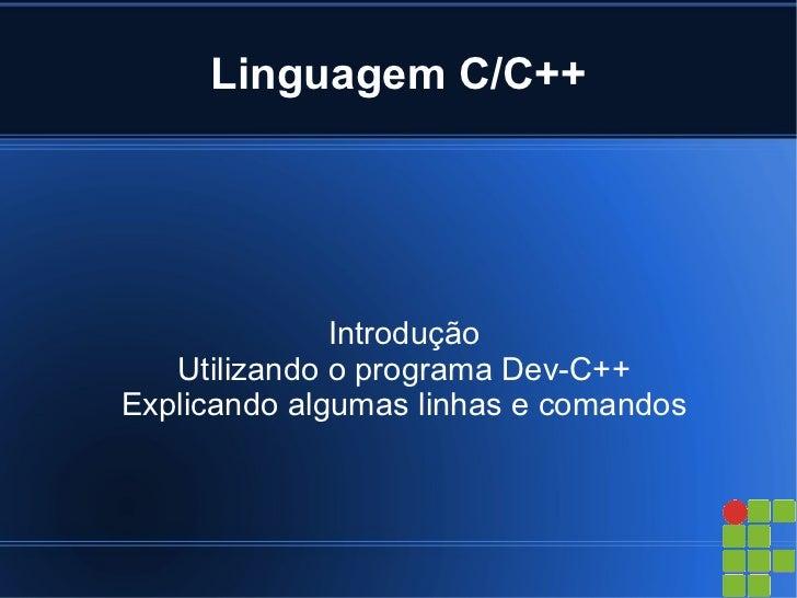 Linguagem C/C++              Introdução   Utilizando o programa Dev-C++Explicando algumas linhas e comandos