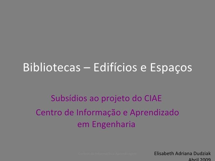 Bibliotecas – Edifícios e Espaços       Subsídios ao projeto do CIAE   Centro de Informação e Aprendizado             em E...