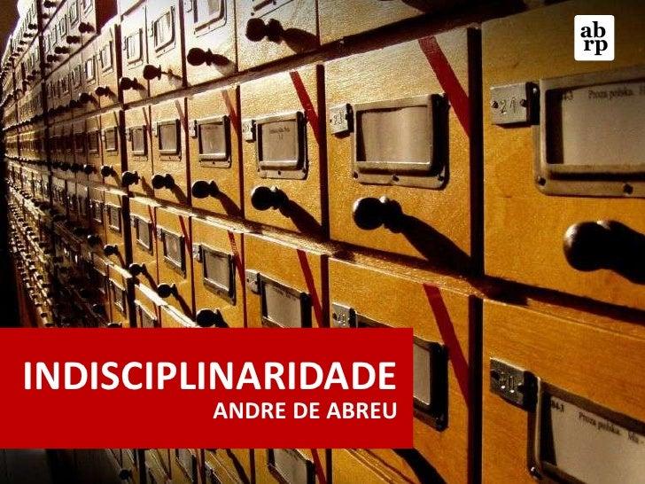 ab<br />rp<br />INDISCIPLINARIDADE<br />ANDRE DE ABREU<br />