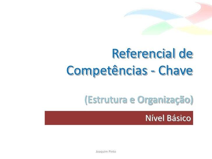 Referencial de Competências - Chave   (Estrutura e Organização)                     Nível Básico       Joaquim Pinto