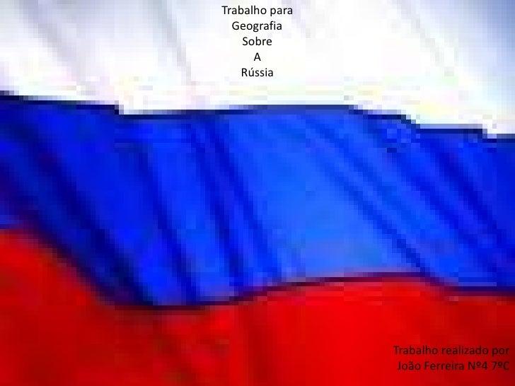 Trabalho para <br />Geografia<br />Sobre<br />A <br />Rússia<br />Trabalho realizado por<br />João Ferreira Nº4 7ºC<br />