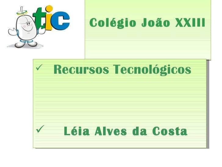 Colégio João XXIII <ul><li>Recursos Tecnológicos  </li></ul><ul><li>Léia Alves da Costa </li></ul>