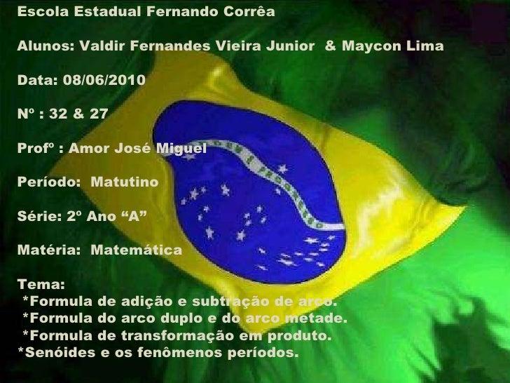 Escola Estadual Fernando Corrêa Alunos: Valdir Fernandes Vieira Junior  & Maycon Lima Data: 08/06/2010 Nº : 32 & 27 Profº ...