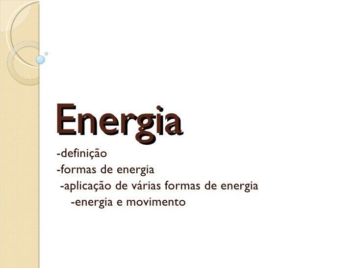 Energia -definição -formas de energia  -aplicação de várias formas de energia   -energia e movimento