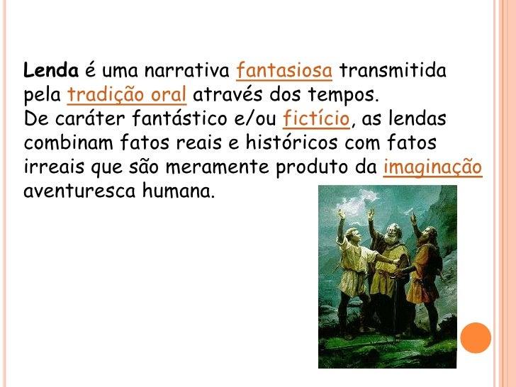 Lenda é uma narrativa fantasiosa transmitida pela tradição oral através dos tempos.<br />De caráter fantástico e/ou fictíc...