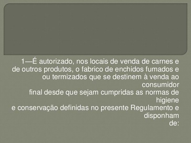 1—É autorizado, nos locais de venda de carnes e<br />de outros produtos, o fabrico de enchidos fumados e<br />ou termizado...