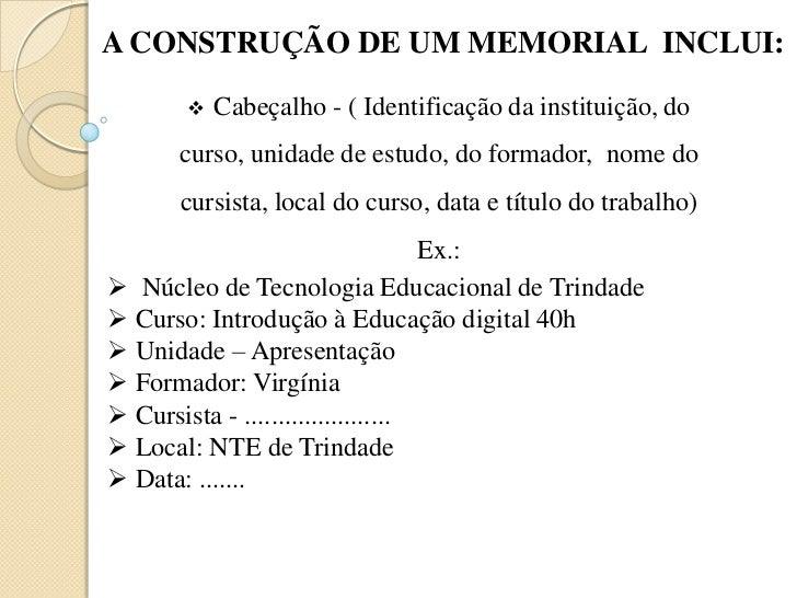 A CONSTRUÇÃO DE UM MEMORIAL  INCLUI:<br /><ul><li>Cabeçalho - ( Identificação da instituição, do curso, unidade de estudo,...