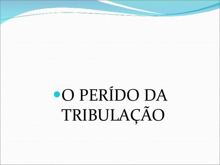 <ul><li>O PERÍDO DA TRIBULAÇÃO </li></ul>