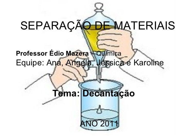 SEPARAÇÃO DE MATERIAIS Professor Édio Mazera  – Química  Equipe: Ana, Angela, Jéssica e Karoline Tema: Decantação ANO 2011