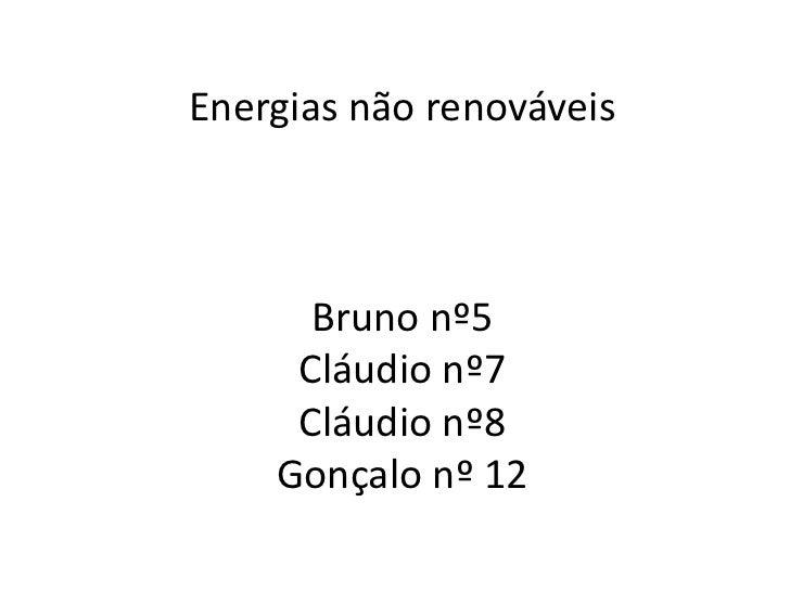 Energias não renováveisBruno nº5Cláudio nº7Cláudio nº8Gonçalo nº 12<br />