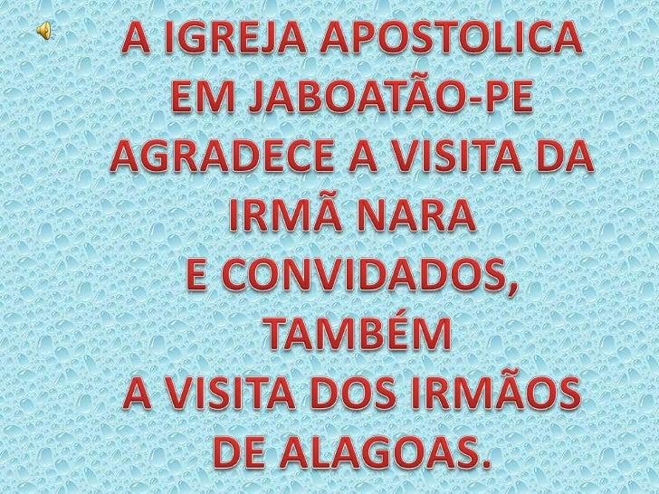 A IGREJA APOSTOLICA<br />EM JABOATÃO-PE<br />AGRADECE A VISITA DA <br />IRMÃ NARA <br />E CONVIDADOS,<br /> TAMBÉM <br />A...