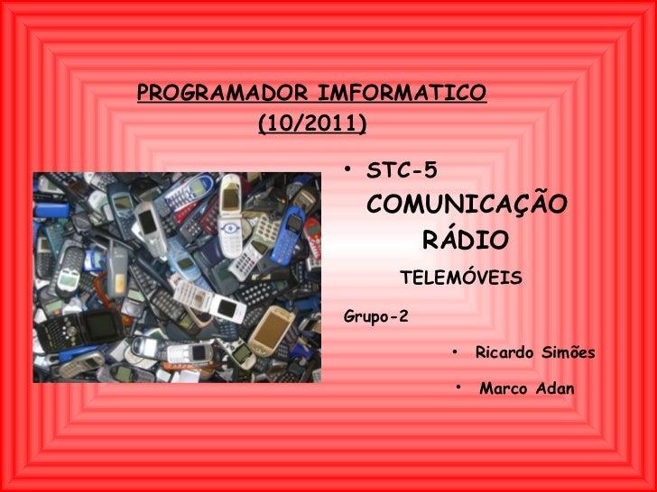 PROGRAMADOR IMFORMATICO (10/2011) <ul><li>STC-5   COMUNICAÇÃO  RÁDIO  TELEMÓVEIS   </li></ul><ul><li>Grupo-2  </li></ul><u...