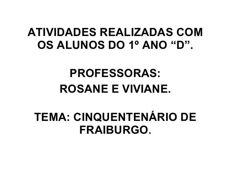 """ATIVIDADES REALIZADAS COM OS ALUNOS DO 1º ANO """"D"""". PROFESSORAS: ROSANE E VIVIANE. TEMA: CINQUENTENÁRIO DE FRAIBURGO ."""