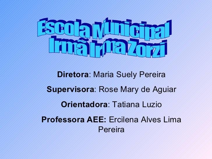 Diretora : Maria Suely Pereira Supervisora : Rose Mary de Aguiar Orientadora : Tatiana Luzio Professora AEE:  Ercilena Alv...