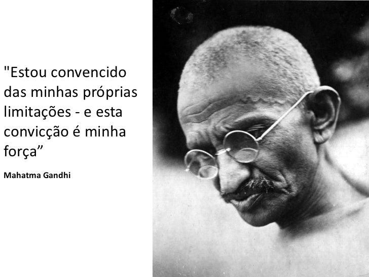 """""""Estou convencidodas minhas própriaslimitações - e estaconvicção é minhaforça""""Mahatma Gandhi"""