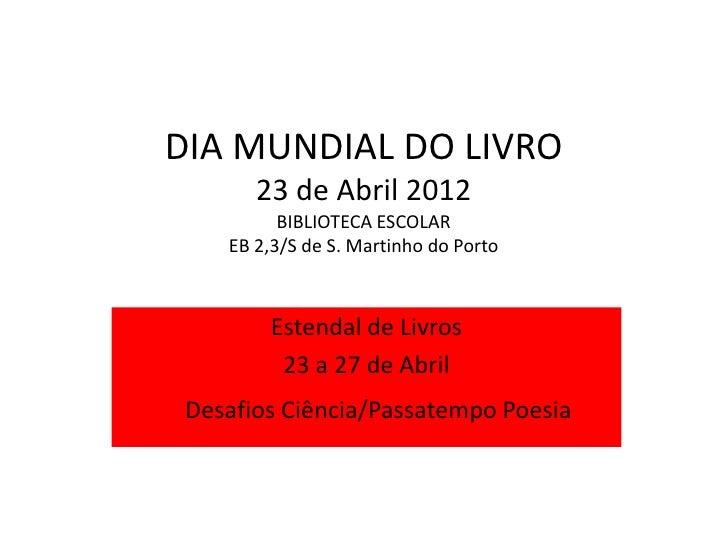 DIA MUNDIAL DO LIVRO       23 de Abril 2012          BIBLIOTECA ESCOLAR    EB 2,3/S de S. Martinho do Porto        Estenda...