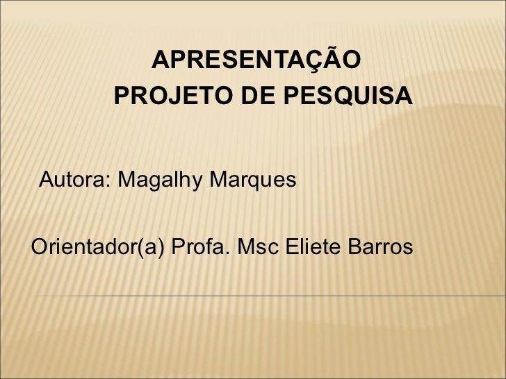 APRESENTAÇÃO        PROJETO DE PESQUISAAutora: Magalhy MarquesOrientador(a) Profa. Msc Eliete Barros