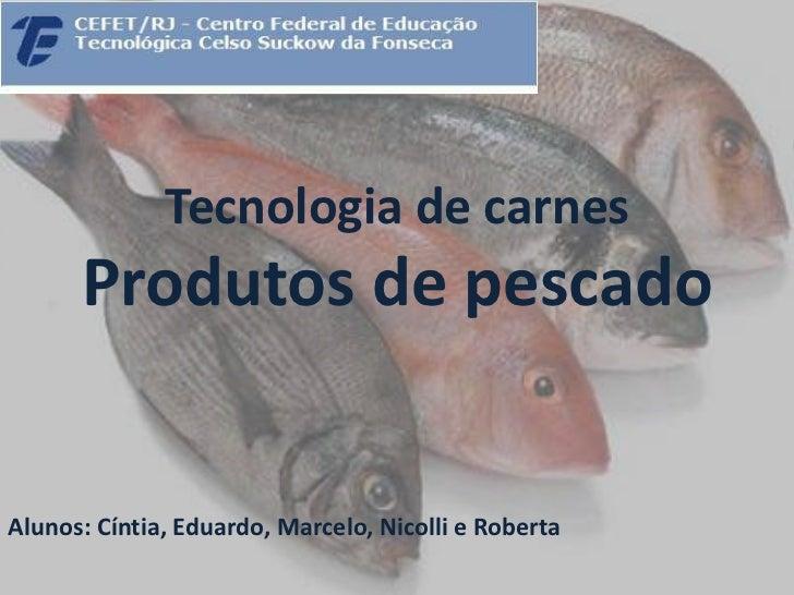 Tecnologia de carnes      Produtos de pescadoAlunos: Cíntia, Eduardo, Marcelo, Nicolli e Roberta