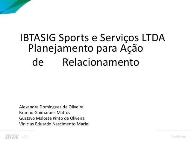 IBTASIG Sports e Serviços LTDA  Planejamento para Ação   de    RelacionamentoAlexandre Domingues de OliveiraBrunno Guimara...