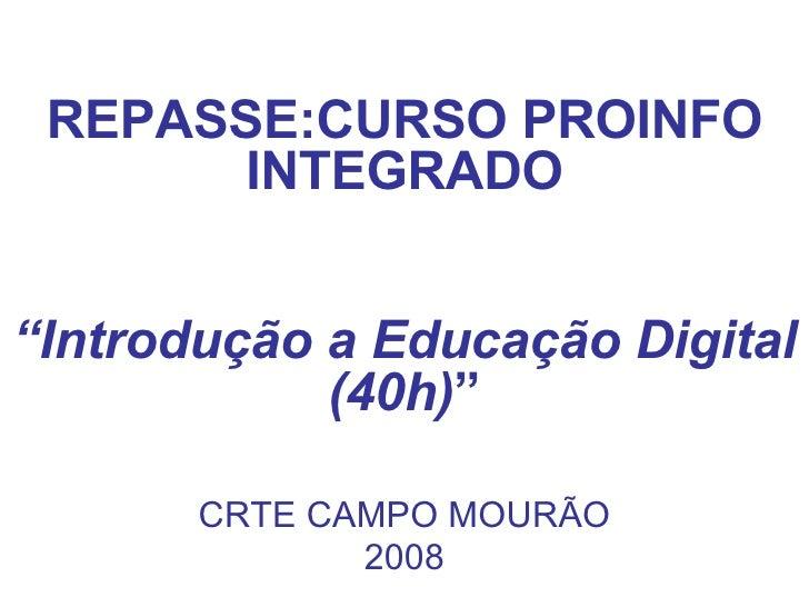 """REPASSE:CURSO PROINFO INTEGRADO """" Introdução a Educação Digital (40h) """" CRTE CAMPO MOURÃO 2008"""