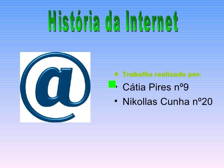 <ul><li>Trabalho realizado por: </li></ul><ul><li>Cátia Pires nº9 </li></ul><ul><li>Nikollas Cunha nº20 </li></ul>História...