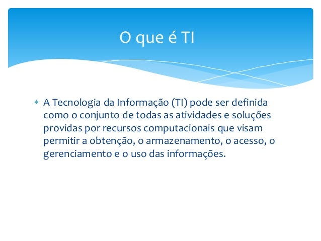 A Tecnologia da Informação (TI) pode ser definidacomo o conjunto de todas as atividades e soluçõesprovidas por recursos co...