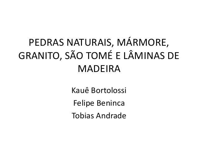 PEDRAS NATURAIS, MÁRMORE,GRANITO, SÃO TOMÉ E LÂMINAS DEMADEIRAKauê BortolossiFelipe BenincaTobias Andrade