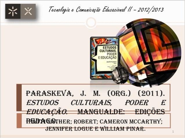 Paraskeva, J. M. (Org.) (2011).Estudos Culturais, Poder eEducação. Mangualde: EdiçõesPedago.Tecnologia e Comunicação Educa...