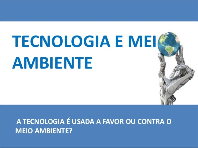 TECNOLOGIA E MEI AMBIENTE A TECNOLOGIA É USADA A FAVOR OU CONTRA O MEIO AMBIENTE?