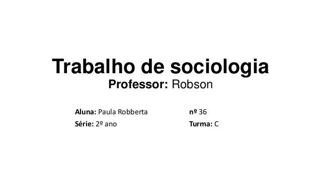 Trabalho de sociologia Professor: Robson Aluna: Paula Robberta nº 36 Série: 2º ano Turma: C