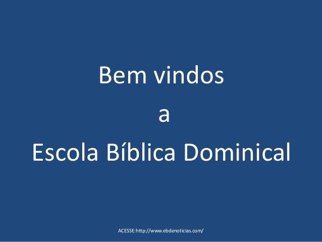Bem vindos a Escola Bíblica Dominical ACESSE:http://www.ebdenoticias.com/