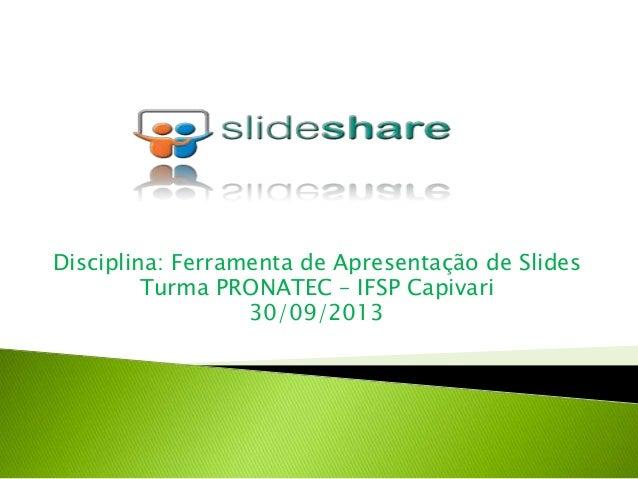 Disciplina: Ferramenta de Apresentação de Slides Turma PRONATEC – IFSP Capivari 30/09/2013