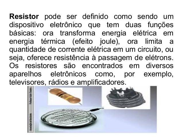 Resistor pode ser definido como sendo um dispositivo eletrônico que tem duas funções básicas: ora transforma energia elétr...