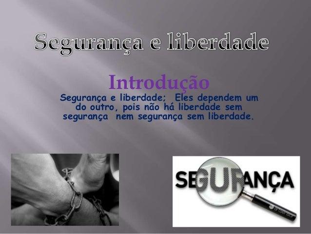Introdução  Segurança e liberdade; Eles dependem um do outro, pois não há liberdade sem segurança nem segurança sem liberd...