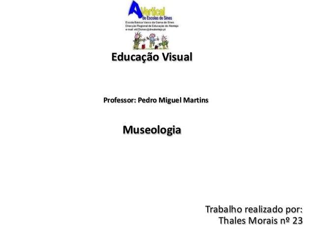 Educação Visual  Museologia  Trabalho realizado por:  Thales Morais nº 23  Professor: Pedro Miguel Martins