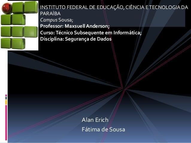 AlanErich  FátimadeSousa  INSTITUTO FEDERAL DE EDUCAÇÃO, CIÊNCIA E TECNOLOGIA DA  PARAÍBA  Campus Sousa;  Professor: Maxsu...