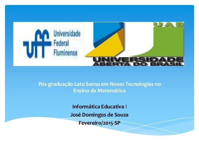 Pós-graduação Lato Sensu em Novas Tecnologias no Ensino da Matemática Informática Educativa I José Domingos de Souza Fever...