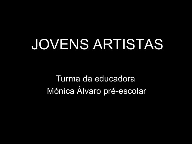 JOVENS ARTISTAS Turma da educadora Mónica Álvaro pré-escolar