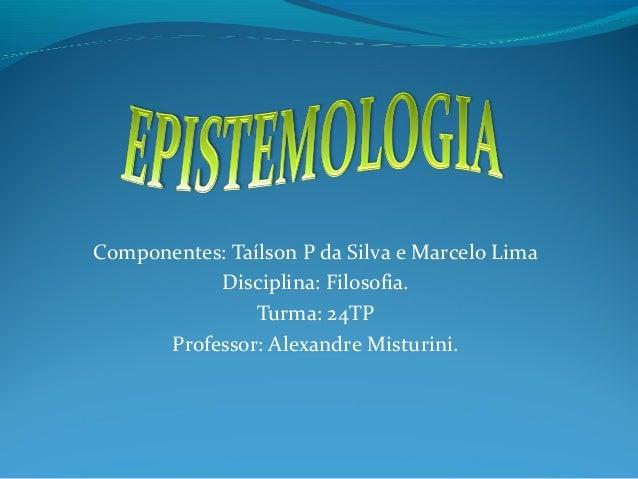 Componentes: Taílson P da Silva e Marcelo Lima Disciplina: Filosofia. Turma: 24TP Professor: Alexandre Misturini.