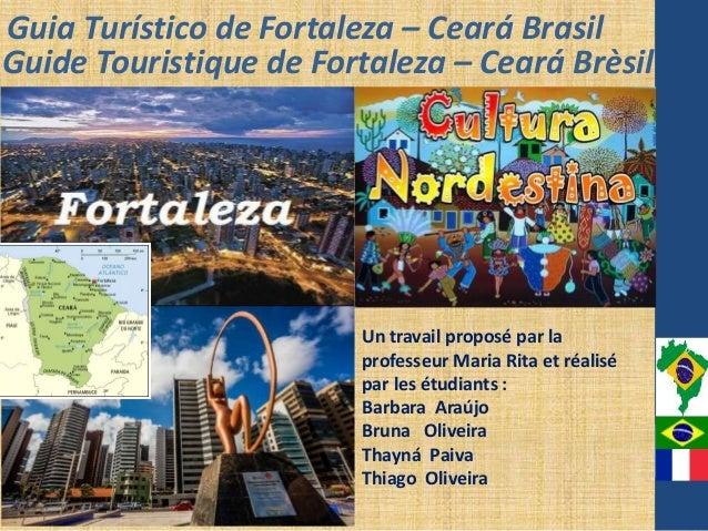 Guia Turístico de Fortaleza – Ceará Brasil Guide Touristique de Fortaleza – Ceará Brèsil Un travail proposé par la profess...