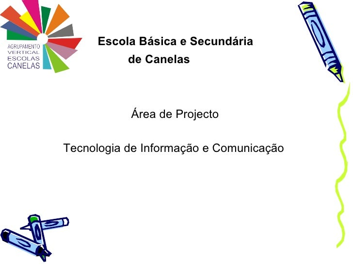Escola Básica e Secundária  de Canelas <ul><li>Área de Projecto </li></ul><ul><li>Tecnologia de Informação e Comunicação  ...