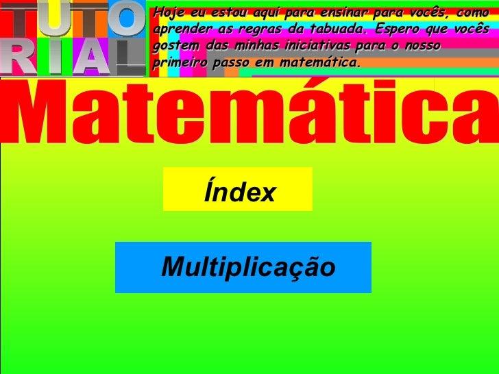 T U T O R I A L Índex Matemática Multiplicação Hoje eu estou aqui para ensinar para vocês, como aprender as regras da tabu...