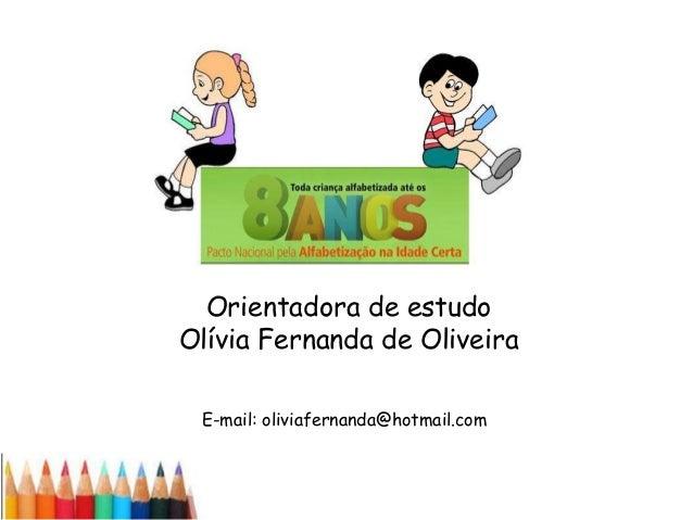 Orientadora de estudo Olívia Fernanda de Oliveira E-mail: oliviafernanda@hotmail.com