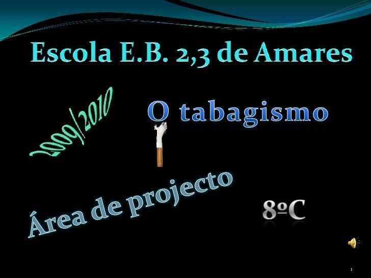 Escola E.B. 2,3 de Amares<br />O tabagismo <br />2009/2010<br />Área de projecto <br />8ºC<br />1<br />