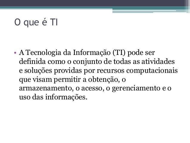 O que é TI• A Tecnologia da Informação (TI) pode serdefinida como o conjunto de todas as atividadese soluções providas por...