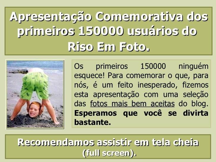 Apresentação Comemorativa dos primeiros 150000 usuários do  Riso Em Foto . Os primeiros 150000 ninguém esquece! Para comem...